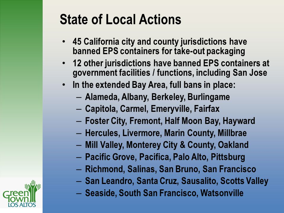 State of Local Actions 45 California city and county jurisdictions have banned EPS containers for take-out packaging 12 other jurisdictions have banned EPS containers at government facilities / functions, including San Jose In the extended Bay Area, full bans in place: – Alameda, Albany, Berkeley, Burlingame – Capitola, Carmel, Emeryville, Fairfax – Foster City, Fremont, Half Moon Bay, Hayward – Hercules, Livermore, Marin County, Millbrae – Mill Valley, Monterey City & County, Oakland – Pacific Grove, Pacifica, Palo Alto, Pittsburg – Richmond, Salinas, San Bruno, San Francisco – San Leandro, Santa Cruz, Sausalito, Scotts Valley – Seaside, South San Francisco, Watsonville