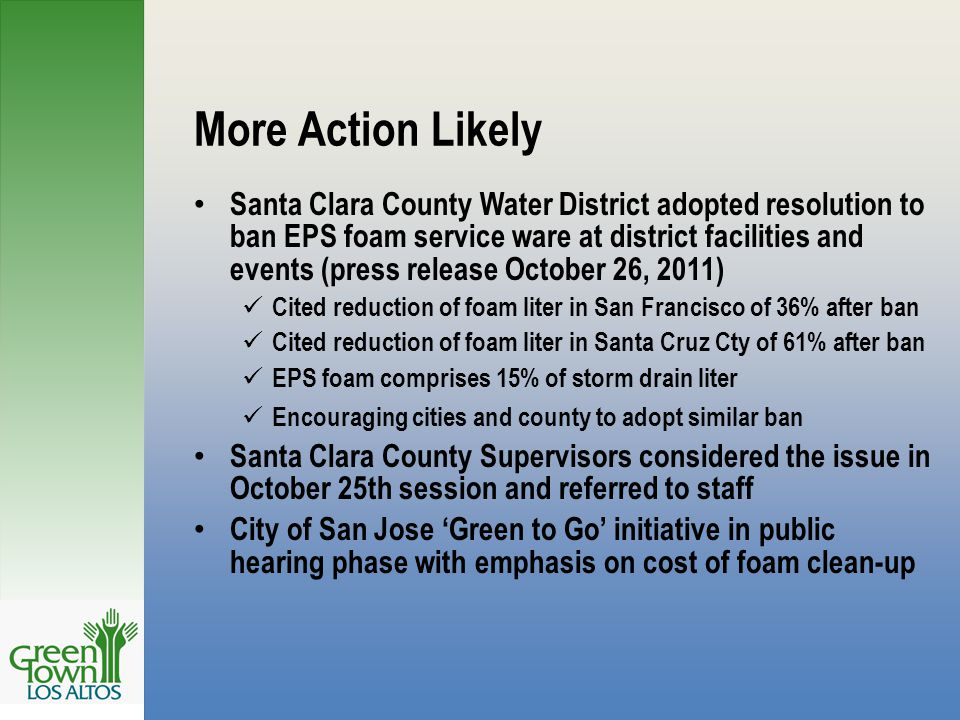 More Action Likely Santa Clara County Water District adopted resolution to ban EPS foam service ware at district facilities and events (press release October 26, 2011) Cited reduction of foam liter in San Francisco of 36% after ban Cited reduction of foam liter in Santa Cruz Cty of 61% after ban EPS foam comprises 15% of storm drain liter Encouraging cities and county to adopt similar ban Santa Clara County Supervisors considered the issue in October 25th session and referred to staff City of San Jose 'Green to Go' initiative in public hearing phase with emphasis on cost of foam clean-up