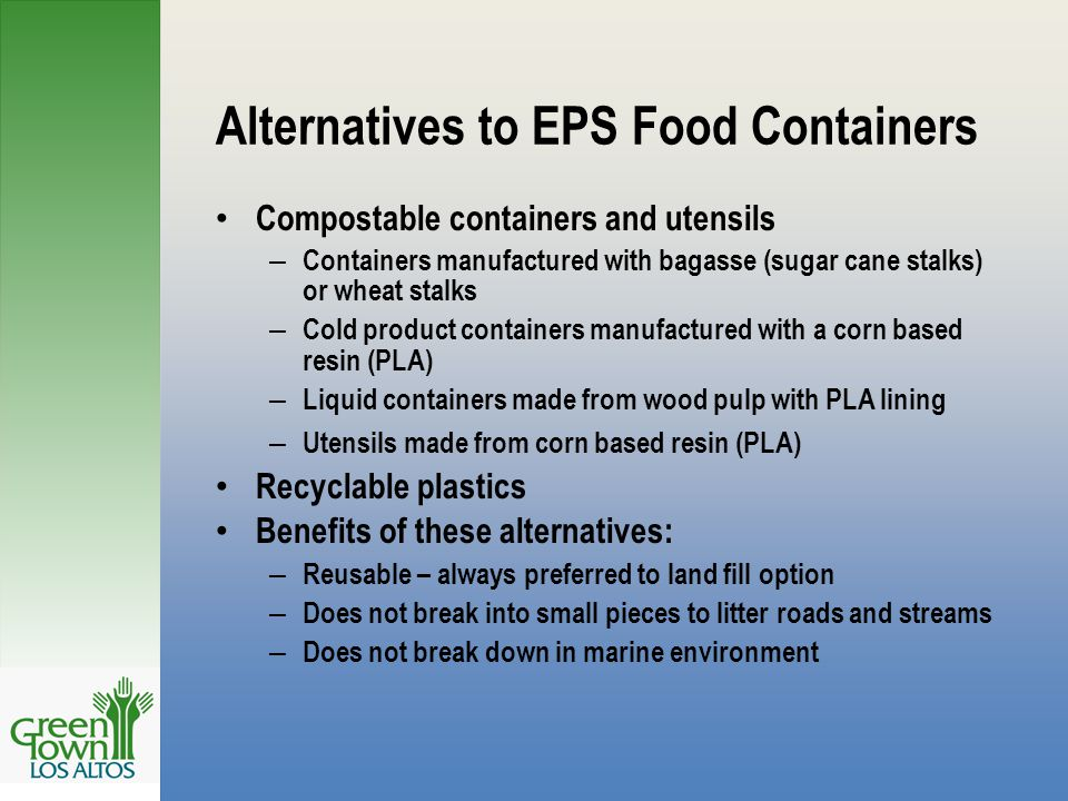 Alternatives to EPS Food Containers Compostable containers and utensils – Containers manufactured with bagasse (sugar cane stalks) or wheat stalks – Cold product containers manufactured with a corn based resin (PLA) – Liquid containers made from wood pulp with PLA lining – Utensils made from corn based resin (PLA) Recyclable plastics Benefits of these alternatives: – Reusable – always preferred to land fill option – Does not break into small pieces to litter roads and streams – Does not break down in marine environment