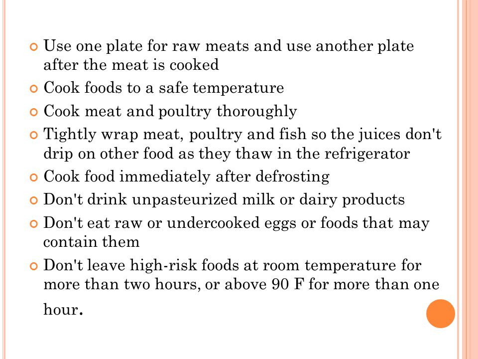 Use one plate for raw meats and use another plate after the meat is cooked Cook foods to a safe temperature Cook meat and poultry thoroughly Tightly wrap meat, poultry and fish so the juices don t drip on other food as they thaw in the refrigerator Cook food immediately after defrosting Don t drink unpasteurized milk or dairy products Don t eat raw or undercooked eggs or foods that may contain them Don t leave high-risk foods at room temperature for more than two hours, or above 90 F for more than one hour.