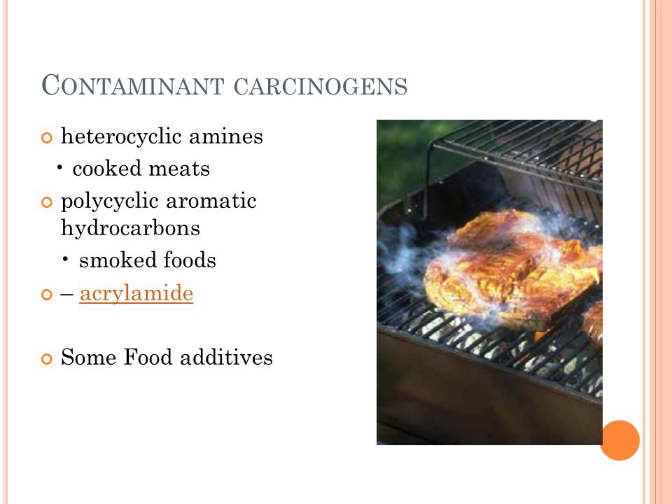 C ONTAMINANT CARCINOGENS heterocyclic amines cooked meats polycyclic aromatic hydrocarbons smoked foods – acrylamideacrylamide Some Food additives