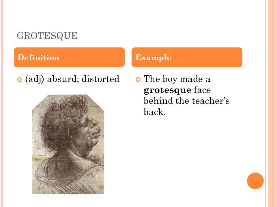 GROTESQUE (adj) absurd; distortedThe boy made a grotesque face behind the teacher's back.