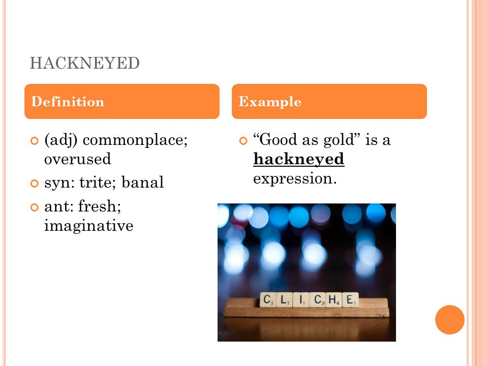 HACKNEYED (adj) commonplace; overused syn: trite; banal ant: fresh; imaginative Good as gold is a hackneyed expression.