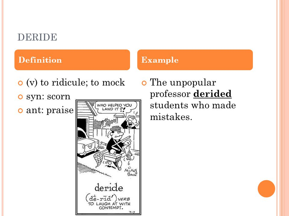 DERIDE (v) to ridicule; to mock syn: scorn ant: praise The unpopular professor derided students who made mistakes.