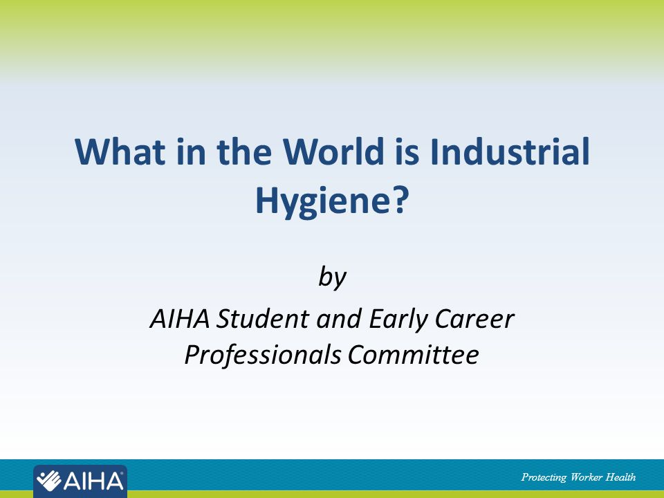 Protecting Worker Health Industrial Hygienist IHs wear many different hats Sometimes as a: – Scientist – Investigator – Trainer/Educator – Technician – Policy enforcer – Engineer – Emergency Responder – and more!