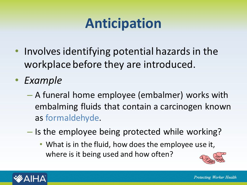 Protecting Worker Health Anticipation Involves identifying potential hazards in the workplace before they are introduced.