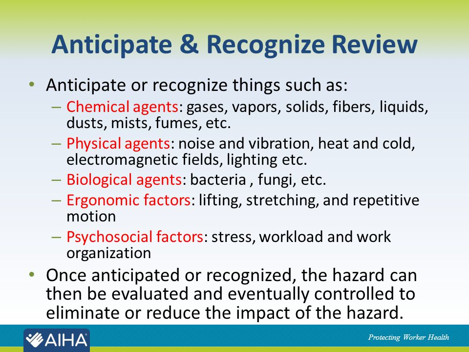 Protecting Worker Health Anticipate & Recognize Review Anticipate or recognize things such as: – Chemical agents: gases, vapors, solids, fibers, liquids, dusts, mists, fumes, etc.