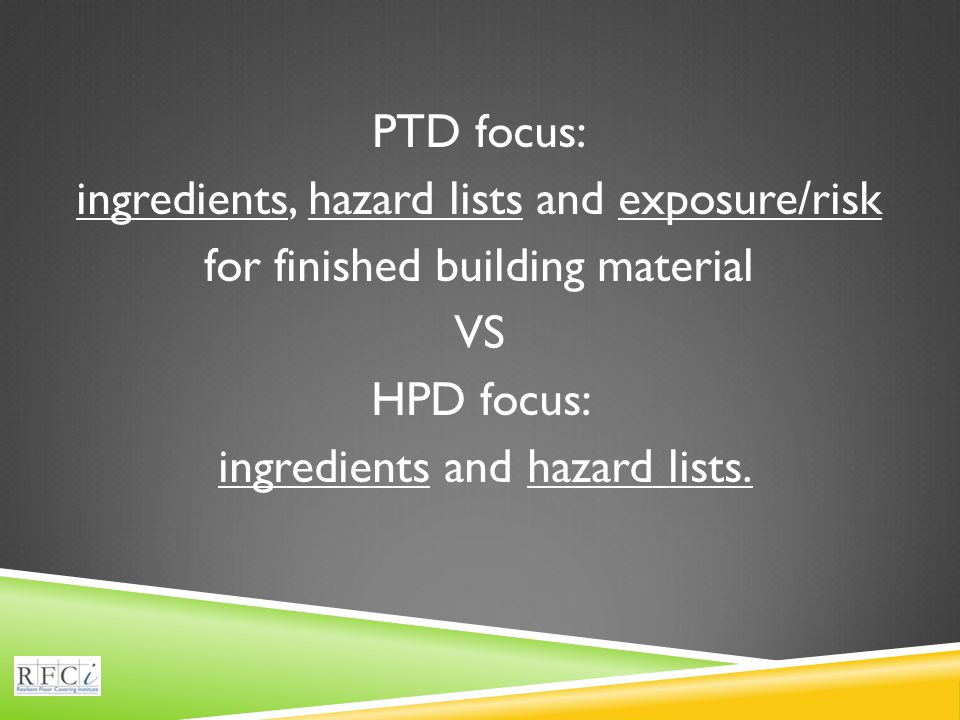 PTD focus: ingredients, hazard lists and exposure/risk for finished building material VS HPD focus: ingredients and hazard lists.
