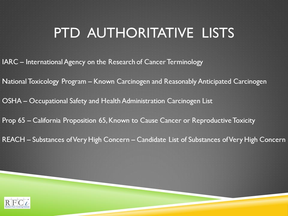 PTD AUTHORITATIVE LISTS IARC – International Agency on the Research of Cancer Terminology National Toxicology Program – Known Carcinogen and Reasonably Anticipated Carcinogen OSHA – Occupational Safety and Health Administration Carcinogen List Prop 65 – California Proposition 65, Known to Cause Cancer or Reproductive Toxicity REACH – Substances of Very High Concern – Candidate List of Substances of Very High Concern