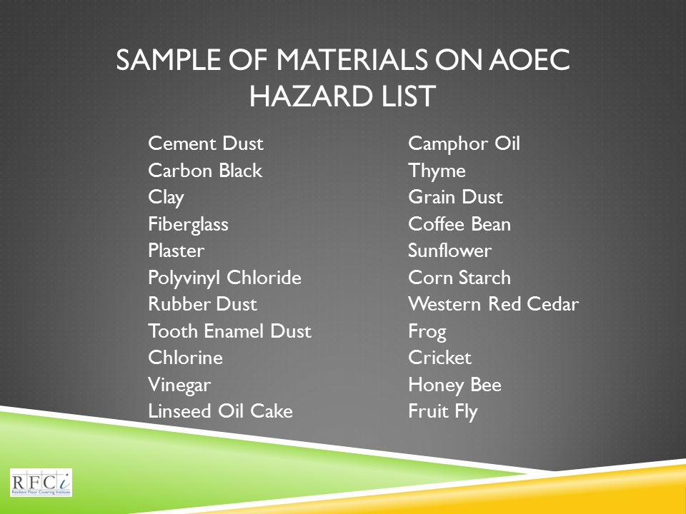 SAMPLE OF MATERIALS ON AOEC HAZARD LIST Cement Dust Carbon Black Clay Fiberglass Plaster Polyvinyl Chloride Rubber Dust Tooth Enamel Dust Chlorine Vinegar Linseed Oil Cake Camphor Oil Thyme Grain Dust Coffee Bean Sunflower Corn Starch Western Red Cedar Frog Cricket Honey Bee Fruit Fly