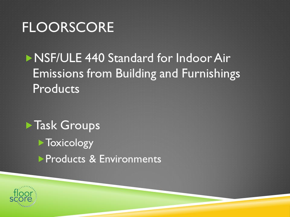FLOORSCORE  NSF/ULE 440 Standard for Indoor Air Emissions from Building and Furnishings Products  Task Groups  Toxicology  Products & Environments