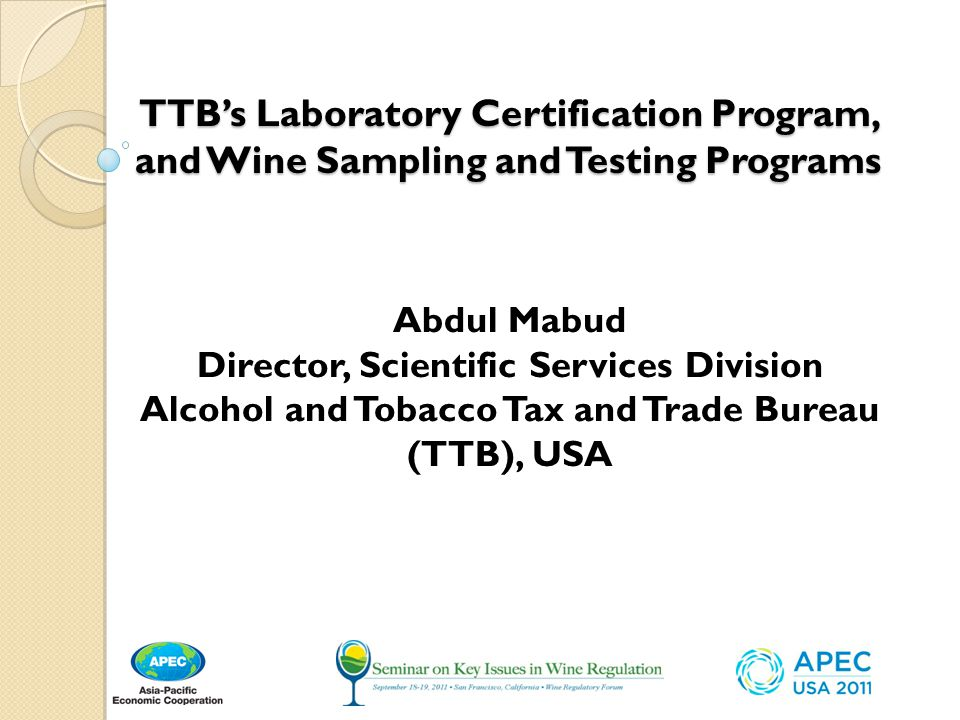 TTB's Laboratory Certification Program, and Wine Sampling and Testing Programs Abdul Mabud Director, Scientific Services Division Alcohol and Tobacco Tax and Trade Bureau (TTB), USA