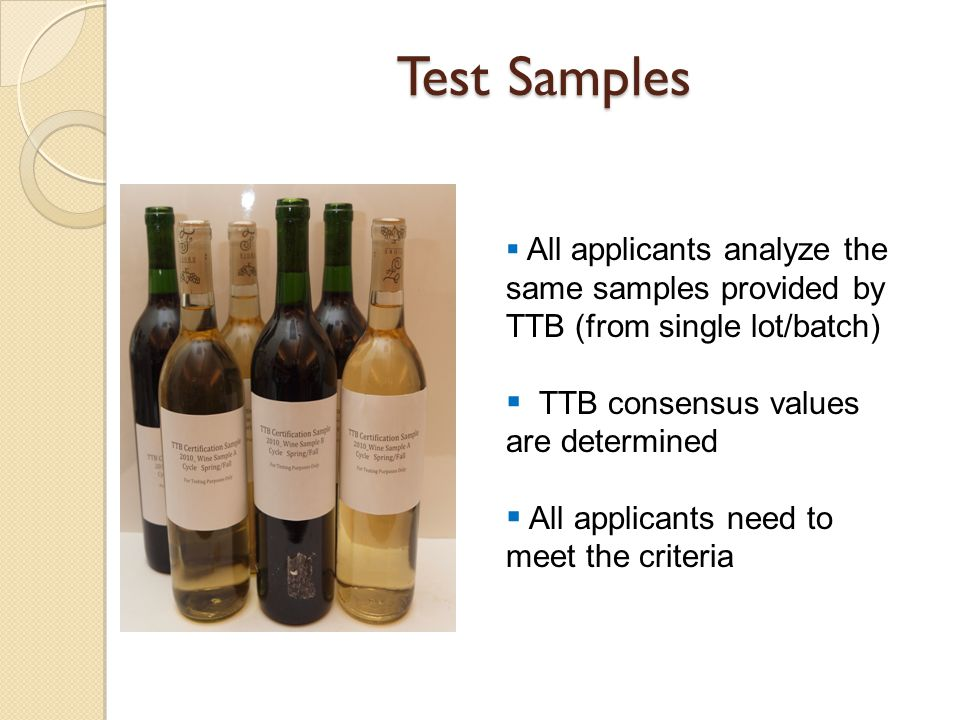 Test Samples  All applicants analyze the same samples provided by TTB (from single lot/batch)  TTB consensus values are determined  All applicants need to meet the criteria