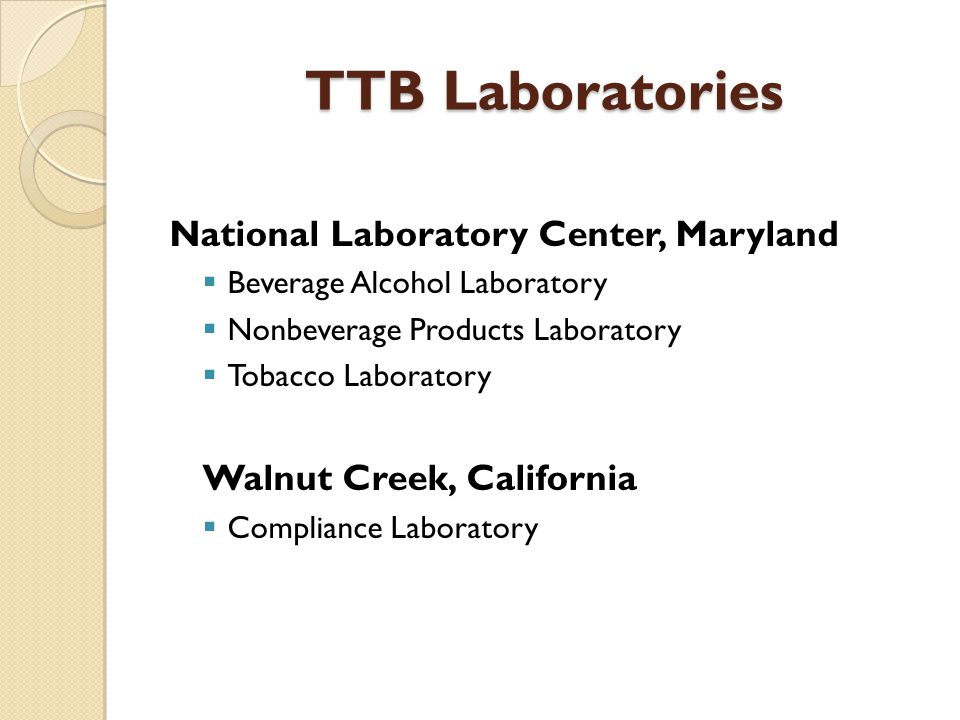 TTB Laboratories National Laboratory Center, Maryland  Beverage Alcohol Laboratory  Nonbeverage Products Laboratory  Tobacco Laboratory Walnut Creek, California  Compliance Laboratory