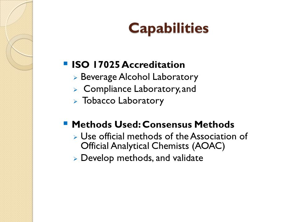 Capabilities  ISO 17025 Accreditation  Beverage Alcohol Laboratory  Compliance Laboratory, and  Tobacco Laboratory  Methods Used: Consensus Methods  Use official methods of the Association of Official Analytical Chemists (AOAC)  Develop methods, and validate