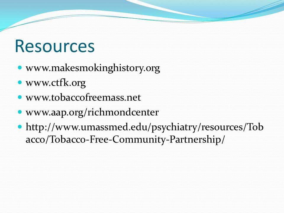 Resources www.makesmokinghistory.org www.ctfk.org www.tobaccofreemass.net www.aap.org/richmondcenter http://www.umassmed.edu/psychiatry/resources/Tob acco/Tobacco-Free-Community-Partnership/