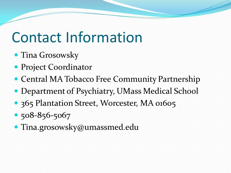 Contact Information Tina Grosowsky Project Coordinator Central MA Tobacco Free Community Partnership Department of Psychiatry, UMass Medical School 365 Plantation Street, Worcester, MA 01605 508-856-5067 Tina.grosowsky@umassmed.edu