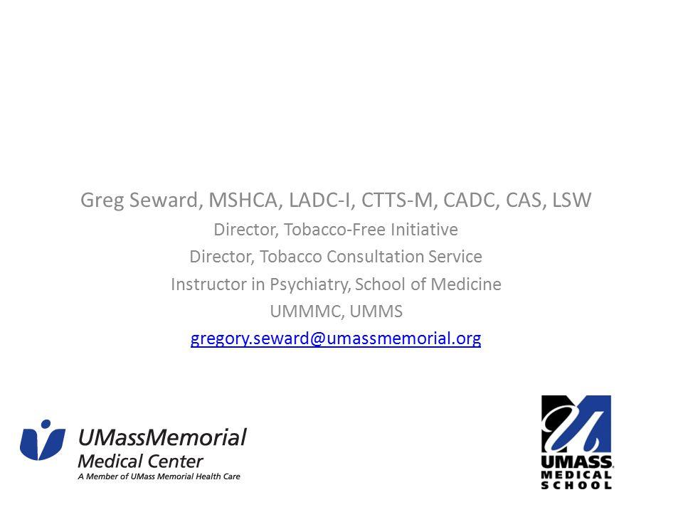 Greg Seward, MSHCA, LADC-I, CTTS-M, CADC, CAS, LSW Director, Tobacco-Free Initiative Director, Tobacco Consultation Service Instructor in Psychiatry, School of Medicine UMMMC, UMMS gregory.seward@umassmemorial.org