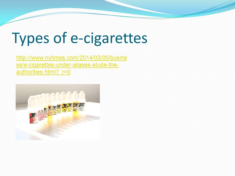 Types of e-cigarettes http://www.nytimes.com/2014/03/05/busine ss/e-cigarettes-under-aliases-elude-the- authorities.html _r=0