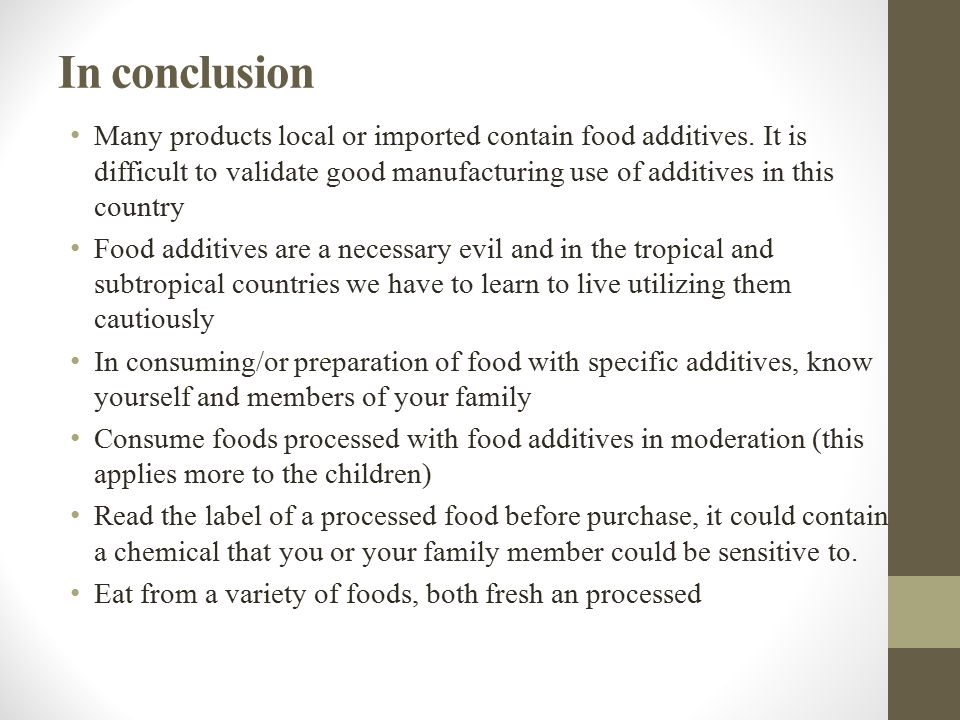 In conclusion Many products local or imported contain food additives. It is difficult to validate good manufacturing use of additives in this country
