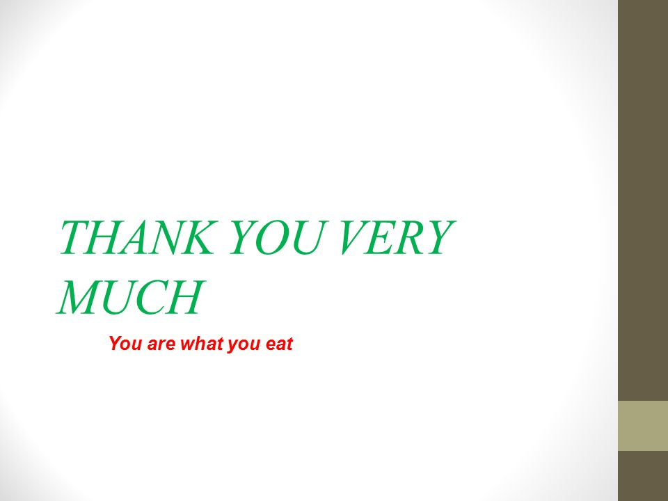 THANK YOU VERY MUCH You are what you eat