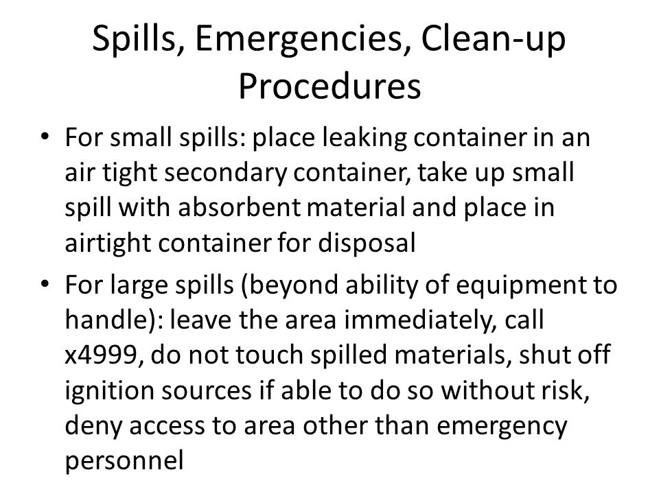 Spills, Emergencies, Clean-up Procedures For small spills: place leaking container in an air tight secondary container, take up small spill with absor