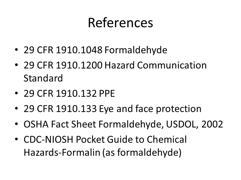 References 29 CFR 1910.1048 Formaldehyde 29 CFR 1910.1200 Hazard Communication Standard 29 CFR 1910.132 PPE 29 CFR 1910.133 Eye and face protection OS