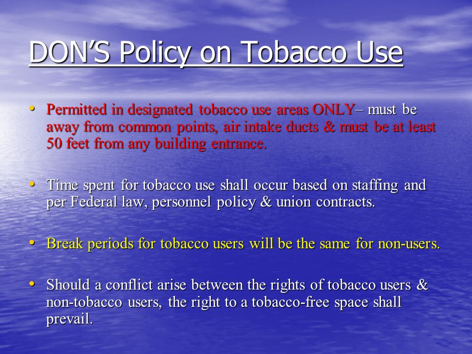 DON'S Policy on Tobacco Use Permitted in designated tobacco use areas ONLY– must be away from common points, air intake ducts & must be at least 50 feet from any building entrance.