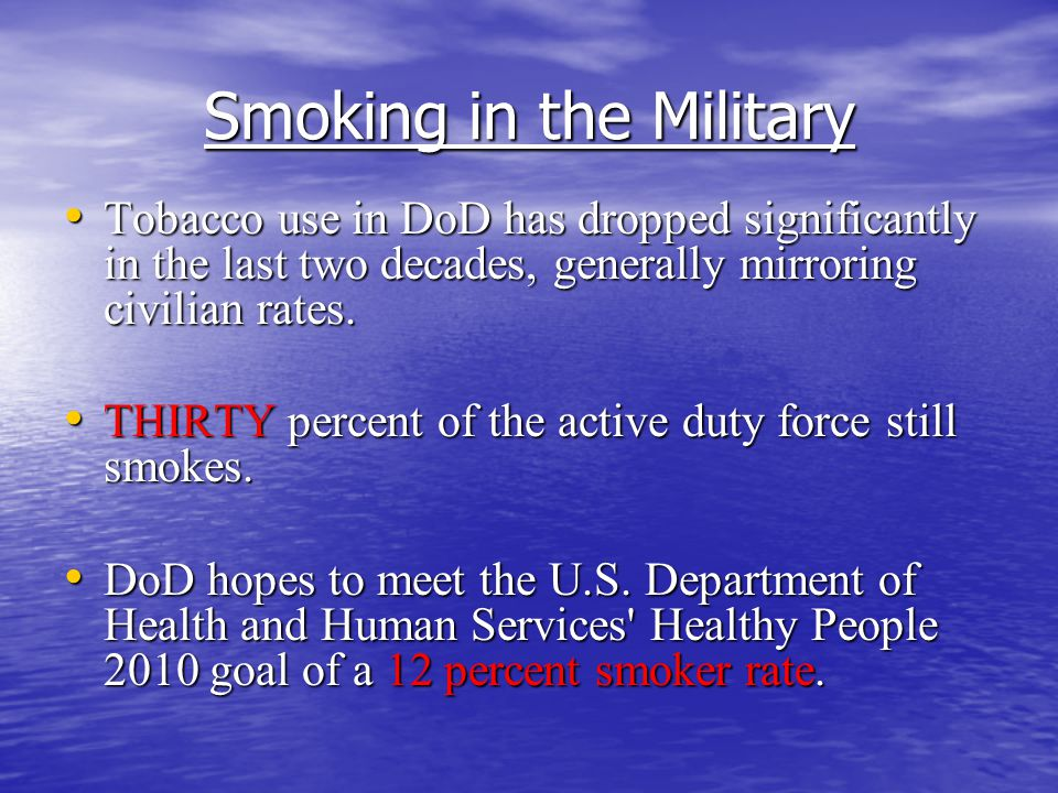 Smoking in the Military Tobacco use in DoD has dropped significantly in the last two decades, generally mirroring civilian rates.