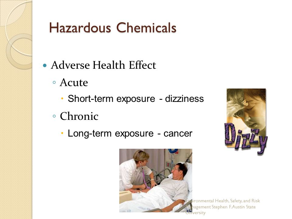 Adverse Health Effect ◦ Acute  Short-term exposure - dizziness ◦ Chronic  Long-term exposure - cancer Hazardous Chemicals Environmental Health, Safe