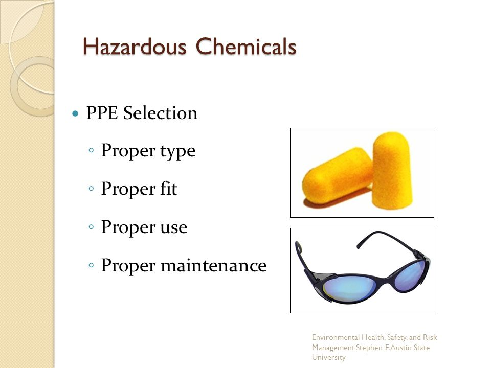PPE Selection ◦ Proper type ◦ Proper fit ◦ Proper use ◦ Proper maintenance Hazardous Chemicals Environmental Health, Safety, and Risk Management Stephen F.