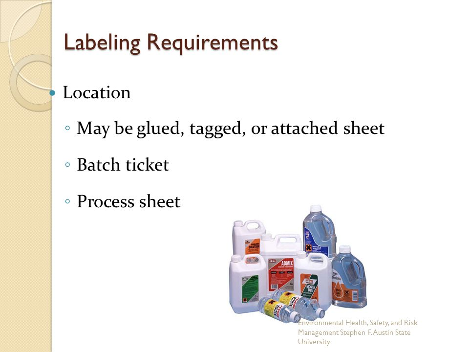 Labeling Requirements Location ◦ May be glued, tagged, or attached sheet ◦ Batch ticket ◦ Process sheet Environmental Health, Safety, and Risk Management Stephen F.