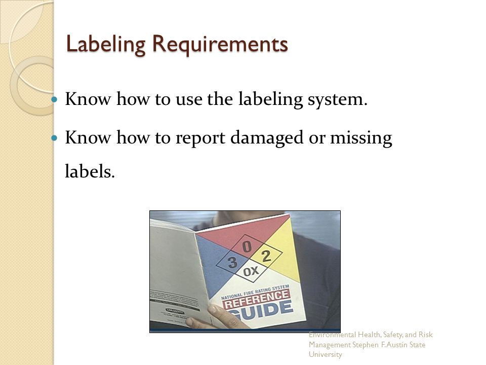 Labeling Requirements Know how to use the labeling system. Know how to report damaged or missing labels. Environmental Health, Safety, and Risk Manage