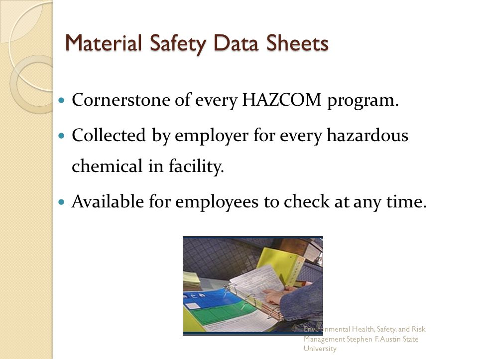 Material Safety Data Sheets Cornerstone of every HAZCOM program. Collected by employer for every hazardous chemical in facility. Available for employe