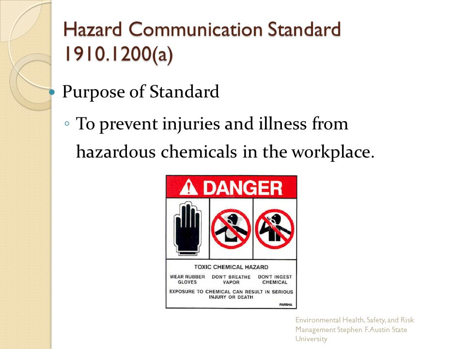 Hazard Communication Standard 1910.1200(a) Purpose of Standard ◦ To prevent injuries and illness from hazardous chemicals in the workplace. Environmen