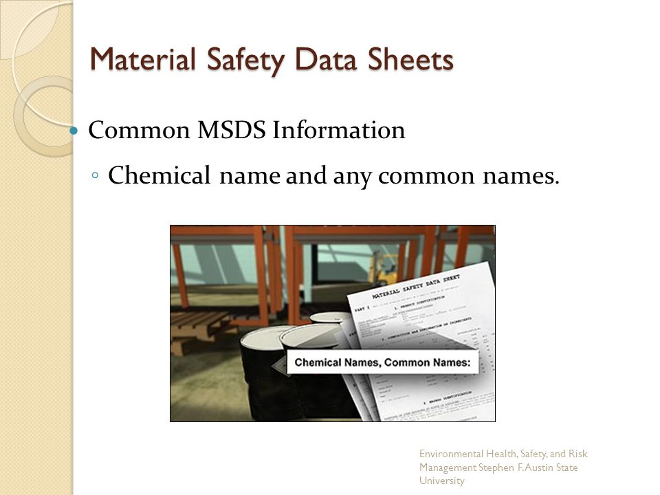 Material Safety Data Sheets Common MSDS Information ◦ Chemical name and any common names. Environmental Health, Safety, and Risk Management Stephen F.