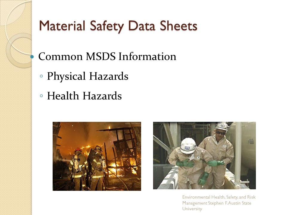 Material Safety Data Sheets Common MSDS Information ◦ Physical Hazards ◦ Health Hazards Environmental Health, Safety, and Risk Management Stephen F. A