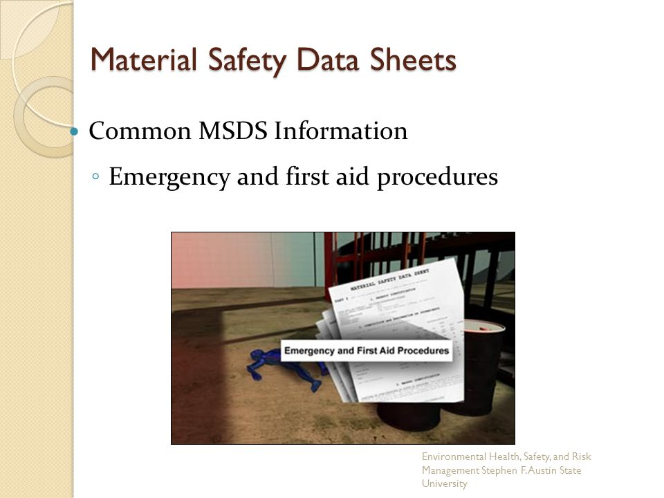 Material Safety Data Sheets Common MSDS Information ◦ Emergency and first aid procedures Environmental Health, Safety, and Risk Management Stephen F.
