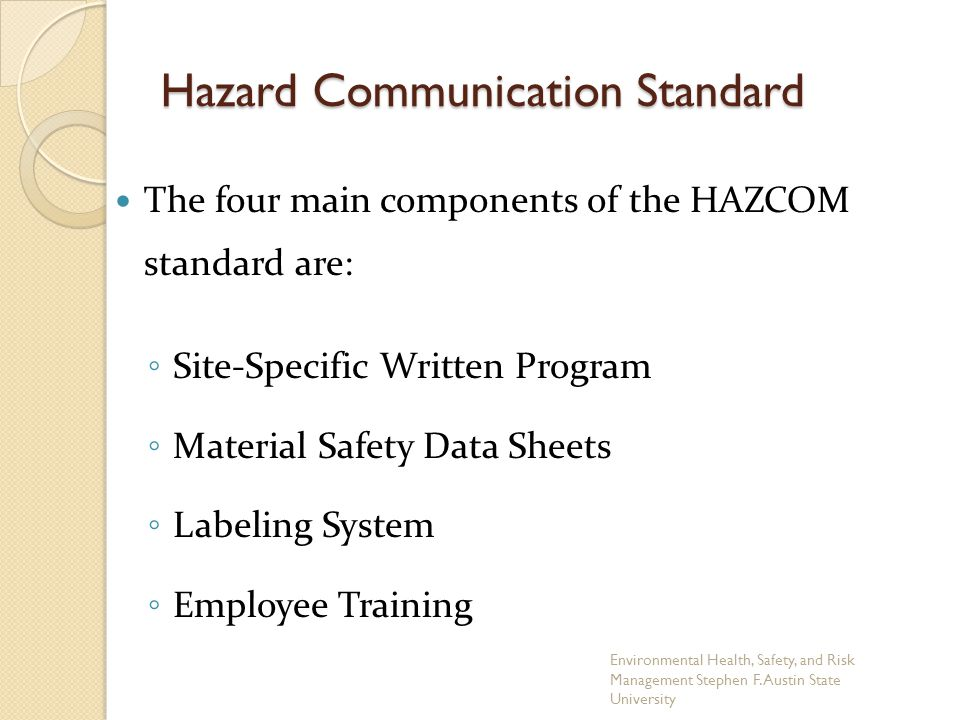 The four main components of the HAZCOM standard are: ◦ Site-Specific Written Program ◦ Material Safety Data Sheets ◦ Labeling System ◦ Employee Training Hazard Communication Standard Environmental Health, Safety, and Risk Management Stephen F.