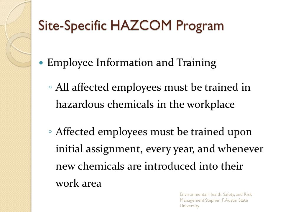 Site-Specific HAZCOM Program Employee Information and Training ◦ All affected employees must be trained in hazardous chemicals in the workplace ◦ Affe