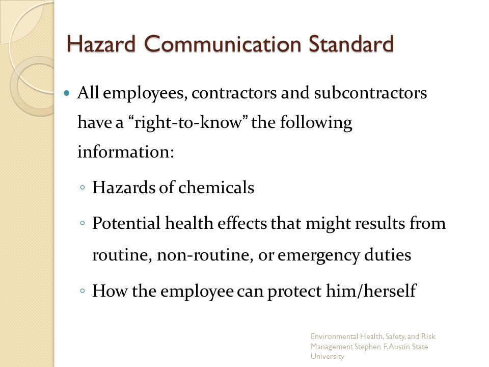 "Hazard Communication Standard All employees, contractors and subcontractors have a ""right-to-know"" the following information: ◦ Hazards of chemicals ◦"