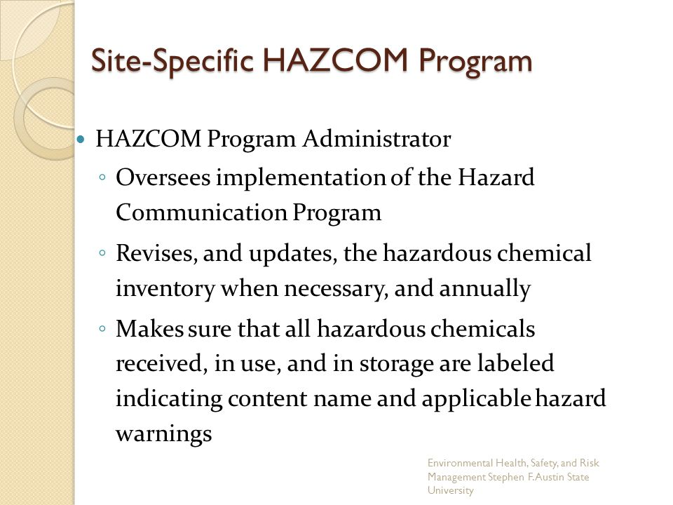 Site-Specific HAZCOM Program HAZCOM Program Administrator ◦ Oversees implementation of the Hazard Communication Program ◦ Revises, and updates, the ha
