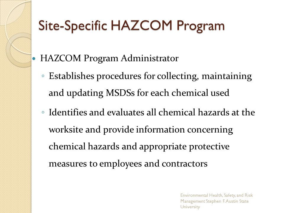 Site-Specific HAZCOM Program HAZCOM Program Administrator ◦ Establishes procedures for collecting, maintaining and updating MSDSs for each chemical used ◦ Identifies and evaluates all chemical hazards at the worksite and provide information concerning chemical hazards and appropriate protective measures to employees and contractors Environmental Health, Safety, and Risk Management Stephen F.