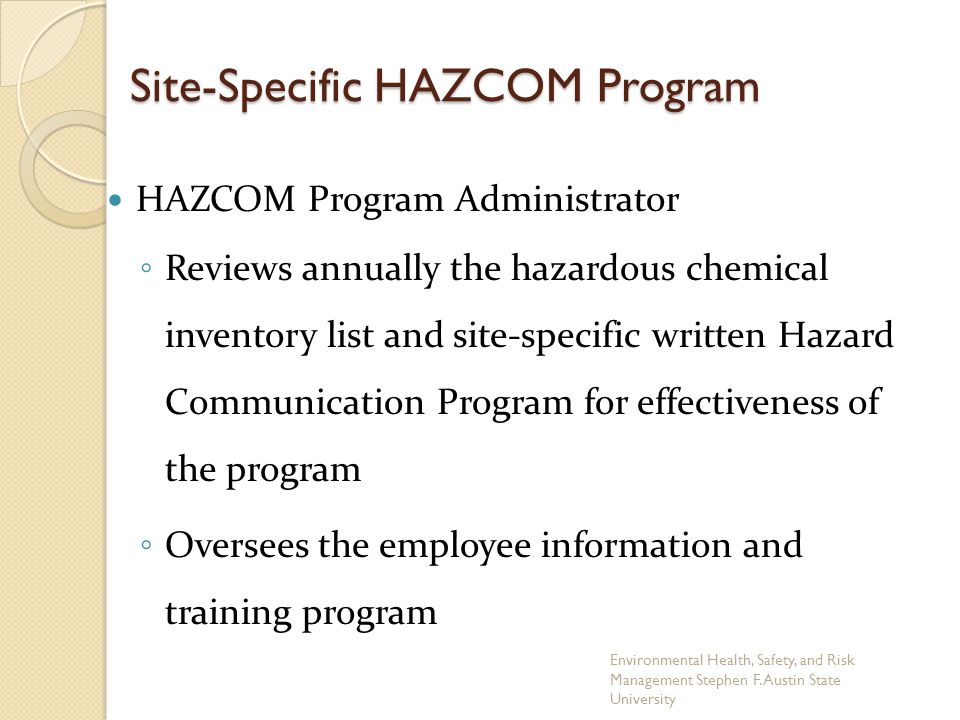 Site-Specific HAZCOM Program HAZCOM Program Administrator ◦ Reviews annually the hazardous chemical inventory list and site-specific written Hazard Co