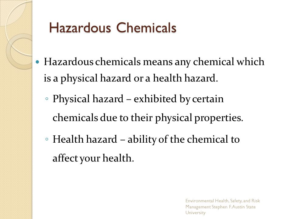 Hazardous chemicals means any chemical which is a physical hazard or a health hazard. ◦ Physical hazard – exhibited by certain chemicals due to their