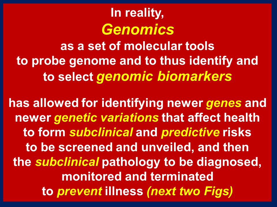 In reality, Genomics as a set of molecular tools to probe genome and to thus identify and to select genomic biomarkers has allowed for identifying newer genes and newer genetic variations that affect health to form subclinical and predictive risks to be screened and unveiled, and then the subclinical pathology to be diagnosed, monitored and terminated to prevent illness (next two Figs)