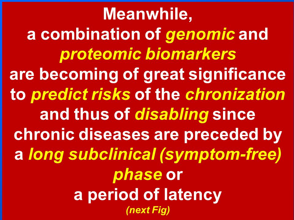 Meanwhile, a combination of genomic and proteomic biomarkers are becoming of great significance to predict risks of the chronization and thus of disabling since chronic diseases are preceded by a long subclinical (symptom-free) phase or a period of latency (next Fig)
