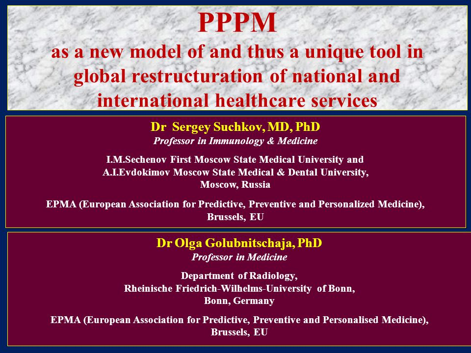 PPPM as a new model of and thus a unique tool in global restructuration of national and international healthcare services Dr Sergey Suchkov, MD, PhD Professor in Immunology & Medicine I.M.Sechenov First Moscow State Medical University and A.I.Evdokimov Moscow State Medical & Dental University, Moscow, Russia EPMA (European Association for Predictive, Preventive and Personalized Medicine), Brussels, EU Dr Sergey Suchkov, MD, PhD Professor in Immunology & Medicine I.M.Sechenov First Moscow State Medical University and A.I.Evdokimov Moscow State Medical & Dental University, Moscow, Russia EPMA (European Association for Predictive, Preventive and Personalized Medicine), Brussels, EU Dr Olga Golubnitschaja, PhD Professor in Medicine Department of Radiology, Rheinische Friedrich-Wilhelms-University of Bonn, Bonn, Germany EPMA (European Association for Predictive, Preventive and Personalised Medicine), Brussels, EU