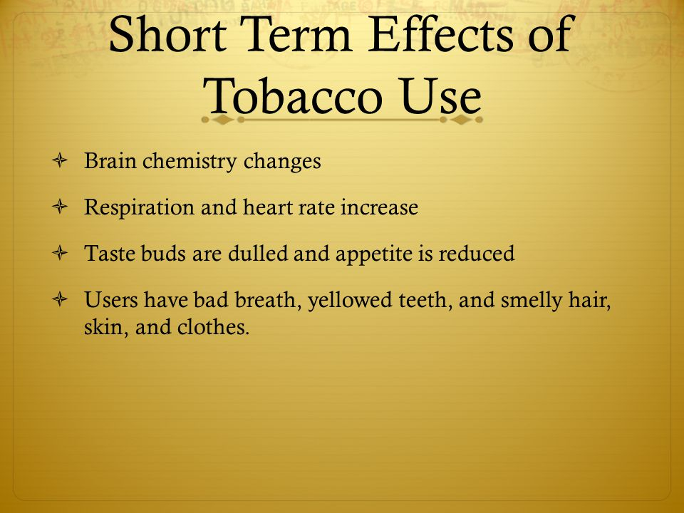 Short Term Effects of Tobacco Use  Brain chemistry changes  Respiration and heart rate increase  Taste buds are dulled and appetite is reduced  Us