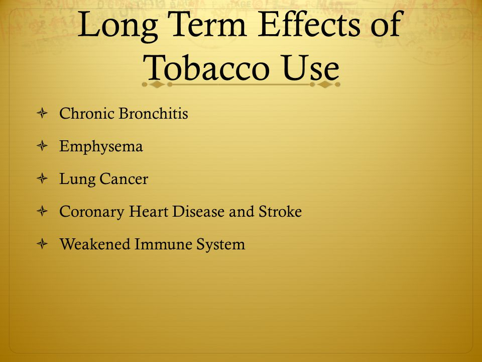 Long Term Effects of Tobacco Use  Chronic Bronchitis  Emphysema  Lung Cancer  Coronary Heart Disease and Stroke  Weakened Immune System